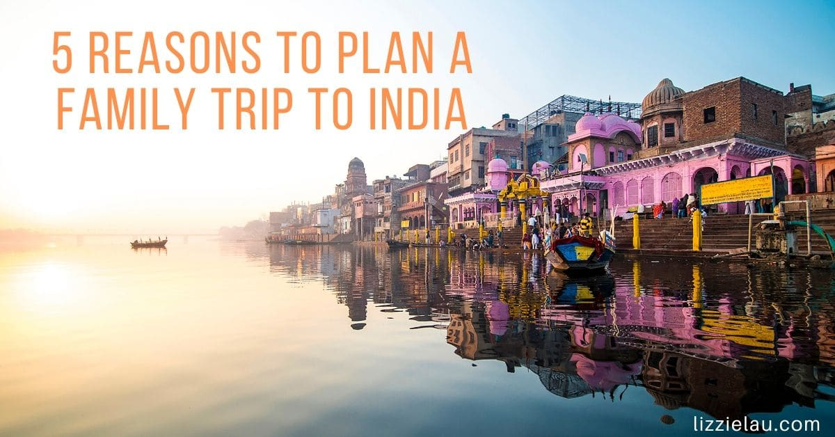 5 REASONS TO PLAN A FAMILY TRIP TO INDIA